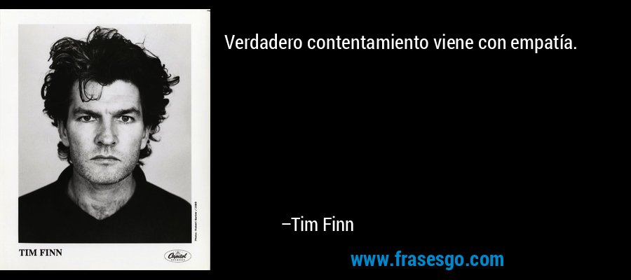Verdadero contentamiento viene con empatía. – Tim Finn