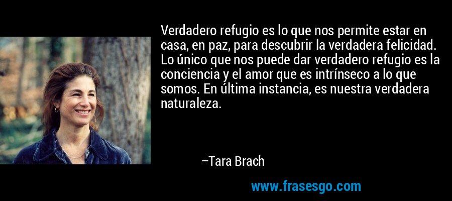 Verdadero refugio es lo que nos permite estar en casa, en paz, para descubrir la verdadera felicidad. Lo único que nos puede dar verdadero refugio es la conciencia y el amor que es intrínseco a lo que somos. En última instancia, es nuestra verdadera naturaleza. – Tara Brach