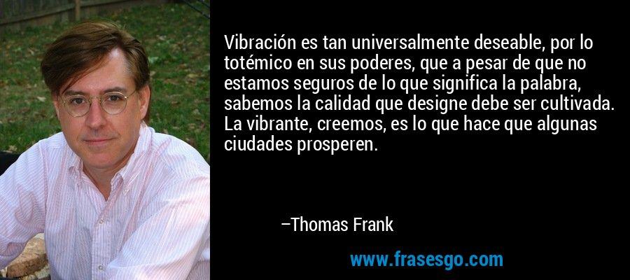 Vibración es tan universalmente deseable, por lo totémico en sus poderes, que a pesar de que no estamos seguros de lo que significa la palabra, sabemos la calidad que designe debe ser cultivada. La vibrante, creemos, es lo que hace que algunas ciudades prosperen. – Thomas Frank