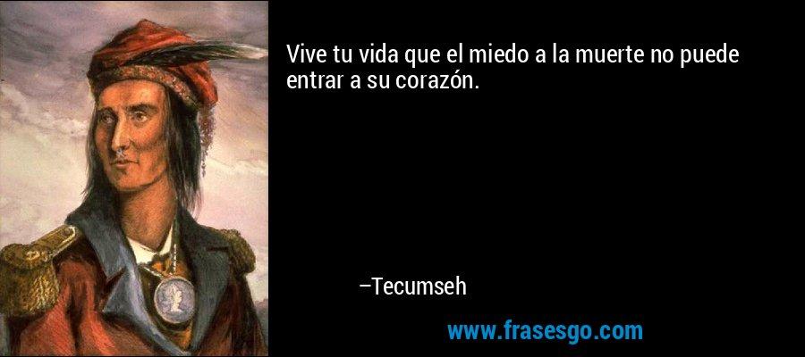 Vive tu vida que el miedo a la muerte no puede entrar a su corazón. – Tecumseh