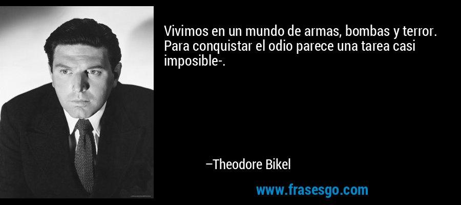 Vivimos en un mundo de armas, bombas y terror. Para conquistar el odio parece una tarea casi imposible-. – Theodore Bikel