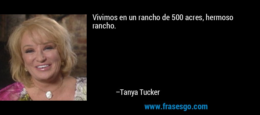 Vivimos en un rancho de 500 acres, hermoso rancho. – Tanya Tucker