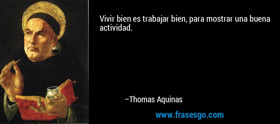 Vivir bien es trabajar bien, para mostrar una buena actividad. – Thomas Aquinas