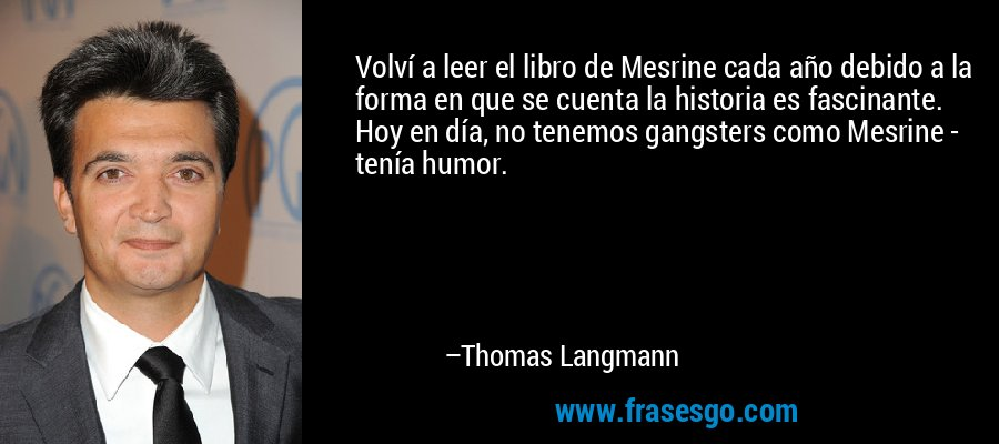 Volví a leer el libro de Mesrine cada año debido a la forma en que se cuenta la historia es fascinante. Hoy en día, no tenemos gangsters como Mesrine - tenía humor. – Thomas Langmann