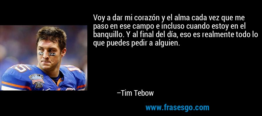 Voy a dar mi corazón y el alma cada vez que me paso en ese campo e incluso cuando estoy en el banquillo. Y al final del día, eso es realmente todo lo que puedes pedir a alguien. – Tim Tebow