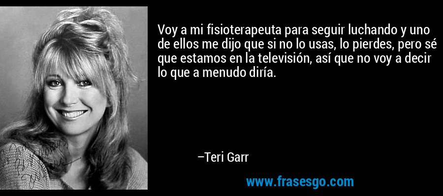 Voy a mi fisioterapeuta para seguir luchando y uno de ellos me dijo que si no lo usas, lo pierdes, pero sé que estamos en la televisión, así que no voy a decir lo que a menudo diría. – Teri Garr