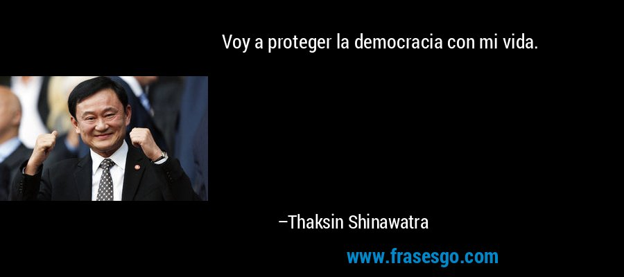Voy a proteger la democracia con mi vida. – Thaksin Shinawatra