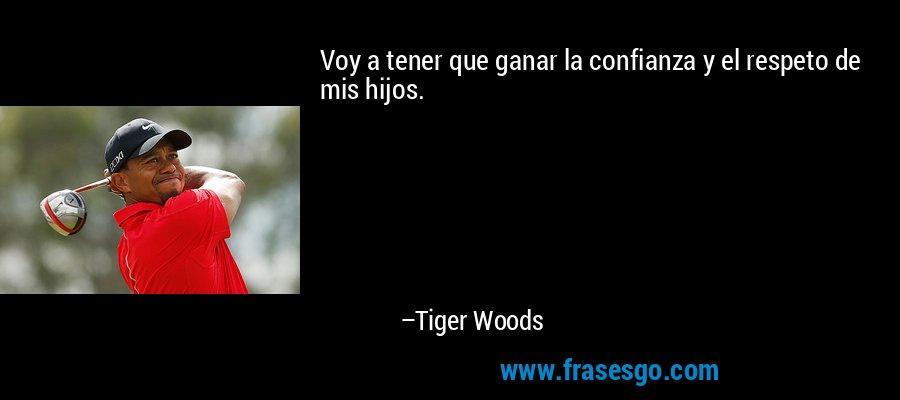 Voy a tener que ganar la confianza y el respeto de mis hijos. – Tiger Woods
