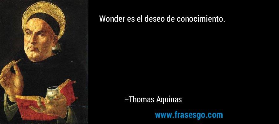 Wonder es el deseo de conocimiento. – Thomas Aquinas