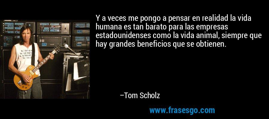 Y a veces me pongo a pensar en realidad la vida humana es tan barato para las empresas estadounidenses como la vida animal, siempre que hay grandes beneficios que se obtienen. – Tom Scholz