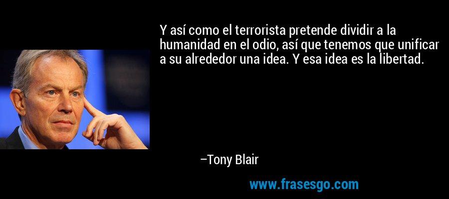 Y así como el terrorista pretende dividir a la humanidad en el odio, así que tenemos que unificar a su alrededor una idea. Y esa idea es la libertad. – Tony Blair