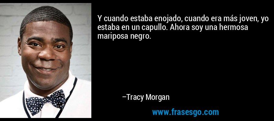 Y cuando estaba enojado, cuando era más joven, yo estaba en un capullo. Ahora soy una hermosa mariposa negro. – Tracy Morgan