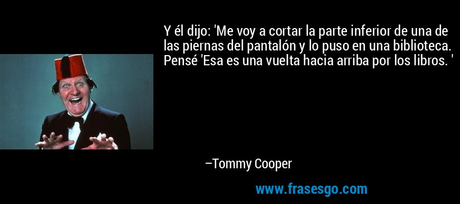 Y él dijo: 'Me voy a cortar la parte inferior de una de las piernas del pantalón y lo puso en una biblioteca. Pensé 'Esa es una vuelta hacia arriba por los libros. ' – Tommy Cooper