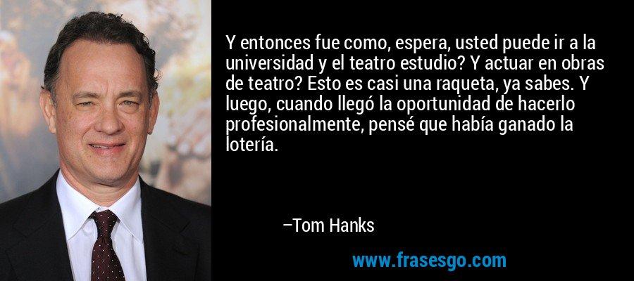 Y entonces fue como, espera, usted puede ir a la universidad y el teatro estudio? Y actuar en obras de teatro? Esto es casi una raqueta, ya sabes. Y luego, cuando llegó la oportunidad de hacerlo profesionalmente, pensé que había ganado la lotería. – Tom Hanks