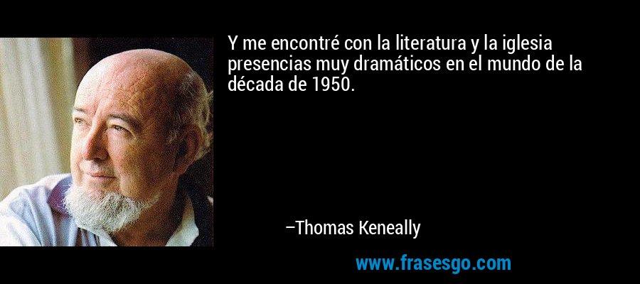 Y me encontré con la literatura y la iglesia presencias muy dramáticos en el mundo de la década de 1950. – Thomas Keneally