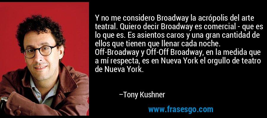 Y no me considero Broadway la acrópolis del arte teatral. Quiero decir Broadway es comercial - que es lo que es. Es asientos caros y una gran cantidad de ellos que tienen que llenar cada noche. Off-Broadway y Off-Off Broadway, en la medida que a mí respecta, es en Nueva York el orgullo de teatro de Nueva York. – Tony Kushner