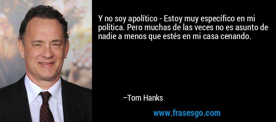 Y no soy apolítico - Estoy muy específico en mi política. Pero muchas de las veces no es asunto de nadie a menos que estés en mi casa cenando. – Tom Hanks