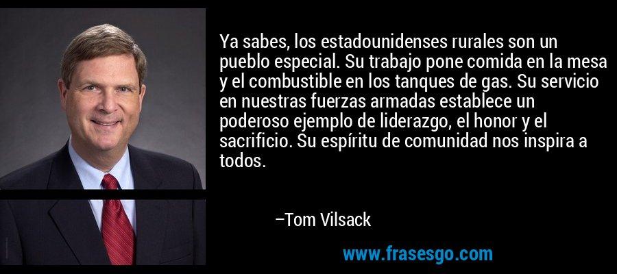 Ya sabes, los estadounidenses rurales son un pueblo especial. Su trabajo pone comida en la mesa y el combustible en los tanques de gas. Su servicio en nuestras fuerzas armadas establece un poderoso ejemplo de liderazgo, el honor y el sacrificio. Su espíritu de comunidad nos inspira a todos. – Tom Vilsack