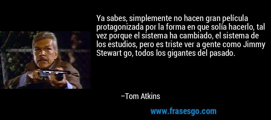 Ya sabes, simplemente no hacen gran película protagonizada por la forma en que solía hacerlo, tal vez porque el sistema ha cambiado, el sistema de los estudios, pero es triste ver a gente como Jimmy Stewart go, todos los gigantes del pasado. – Tom Atkins