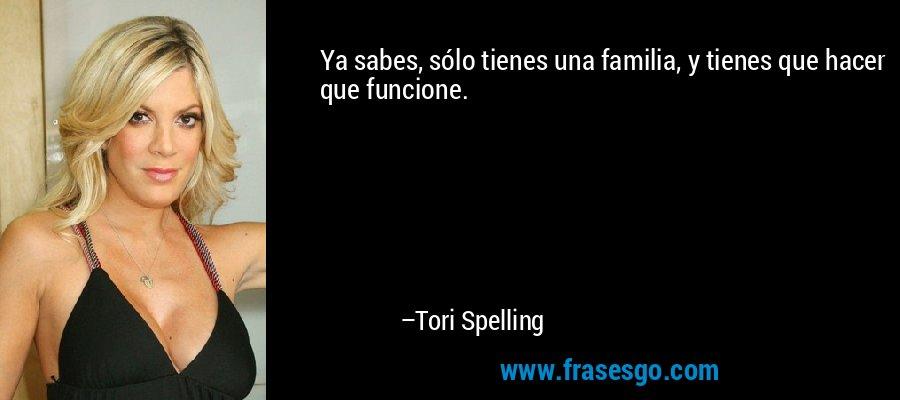 Ya sabes, sólo tienes una familia, y tienes que hacer que funcione. – Tori Spelling