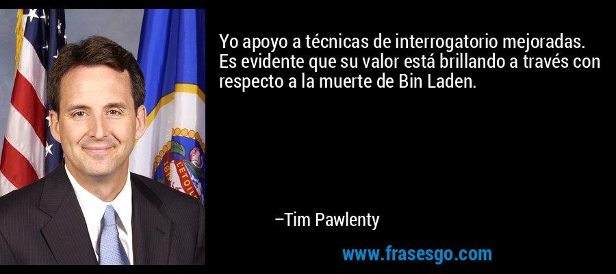 Yo apoyo a técnicas de interrogatorio mejoradas. Es evidente que su valor está brillando a través con respecto a la muerte de Bin Laden. – Tim Pawlenty