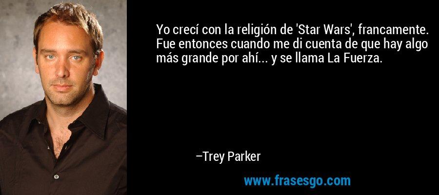 Yo crecí con la religión de 'Star Wars', francamente. Fue entonces cuando me di cuenta de que hay algo más grande por ahí... y se llama La Fuerza. – Trey Parker