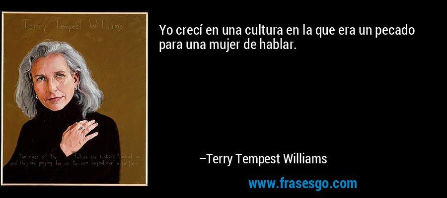 Yo crecí en una cultura en la que era un pecado para una mujer de hablar. – Terry Tempest Williams