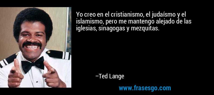 Yo creo en el cristianismo, el judaísmo y el islamismo, pero me mantengo alejado de las iglesias, sinagogas y mezquitas. – Ted Lange