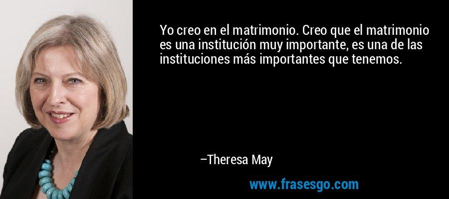 Yo creo en el matrimonio. Creo que el matrimonio es una institución muy importante, es una de las instituciones más importantes que tenemos. – Theresa May