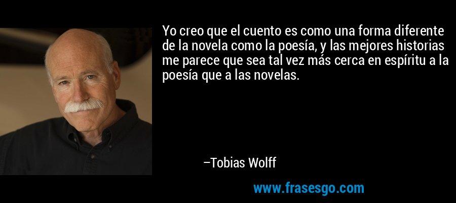Yo creo que el cuento es como una forma diferente de la novela como la poesía, y las mejores historias me parece que sea tal vez más cerca en espíritu a la poesía que a las novelas. – Tobias Wolff