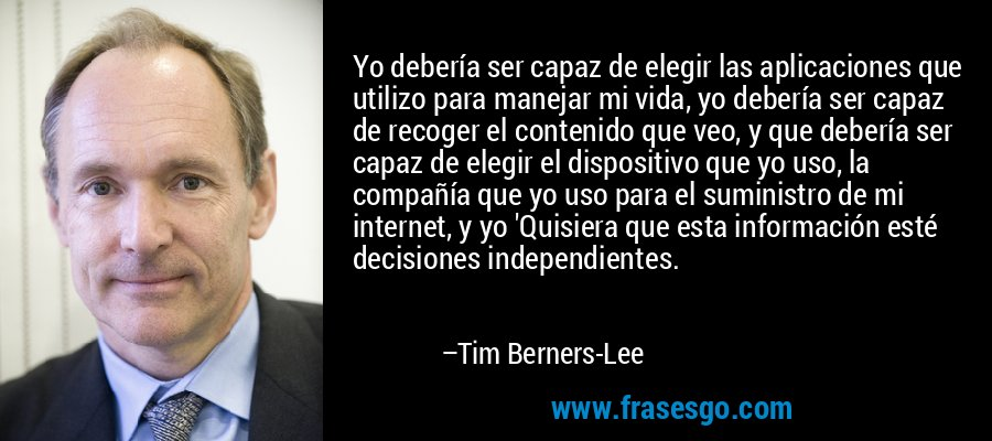 Yo debería ser capaz de elegir las aplicaciones que utilizo para manejar mi vida, yo debería ser capaz de recoger el contenido que veo, y que debería ser capaz de elegir el dispositivo que yo uso, la compañía que yo uso para el suministro de mi internet, y yo 'Quisiera que esta información esté decisiones independientes. – Tim Berners-Lee