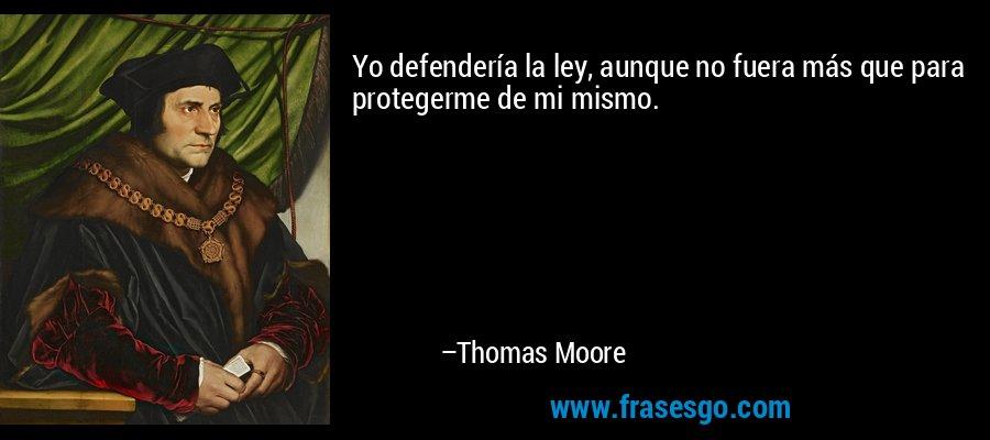 Yo defendería la ley, aunque no fuera más que para protegerme de mi mismo. – Thomas Moore