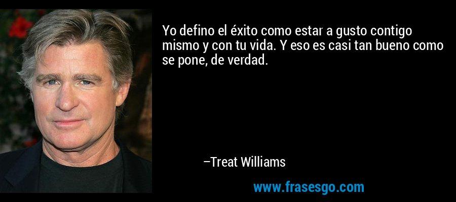 Yo defino el éxito como estar a gusto contigo mismo y con tu vida. Y eso es casi tan bueno como se pone, de verdad. – Treat Williams
