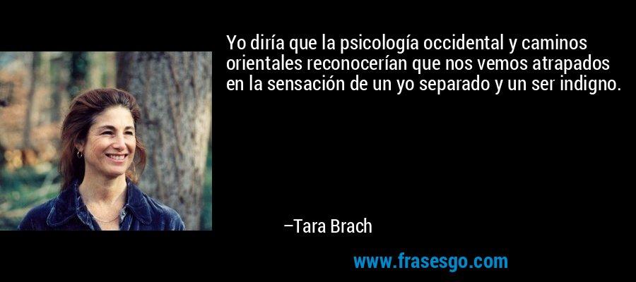 Yo diría que la psicología occidental y caminos orientales reconocerían que nos vemos atrapados en la sensación de un yo separado y un ser indigno. – Tara Brach
