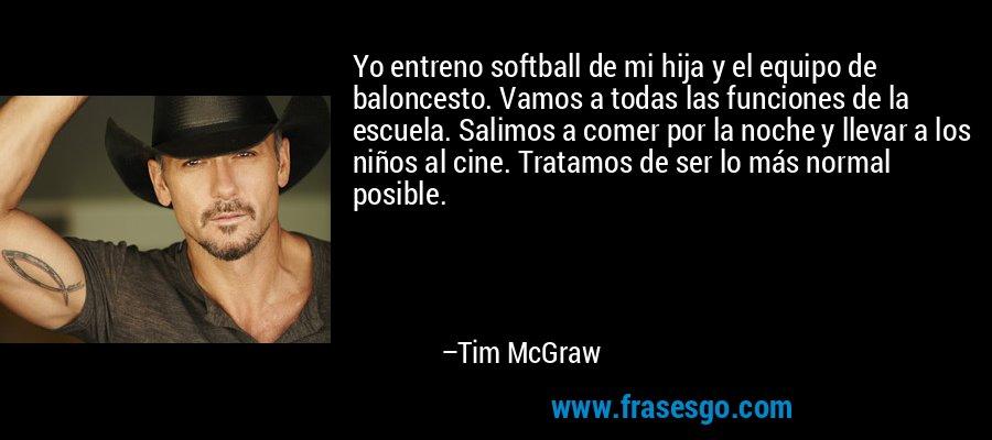 Yo entreno softball de mi hija y el equipo de baloncesto. Vamos a todas las funciones de la escuela. Salimos a comer por la noche y llevar a los niños al cine. Tratamos de ser lo más normal posible. – Tim McGraw