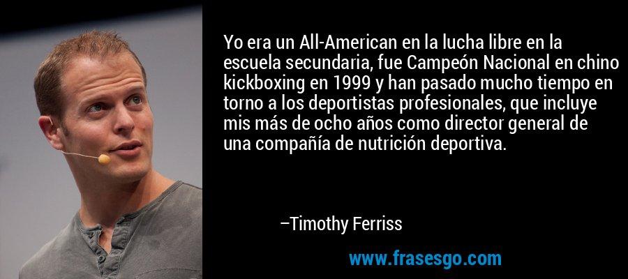 Yo era un All-American en la lucha libre en la escuela secundaria, fue Campeón Nacional en chino kickboxing en 1999 y han pasado mucho tiempo en torno a los deportistas profesionales, que incluye mis más de ocho años como director general de una compañía de nutrición deportiva. – Timothy Ferriss