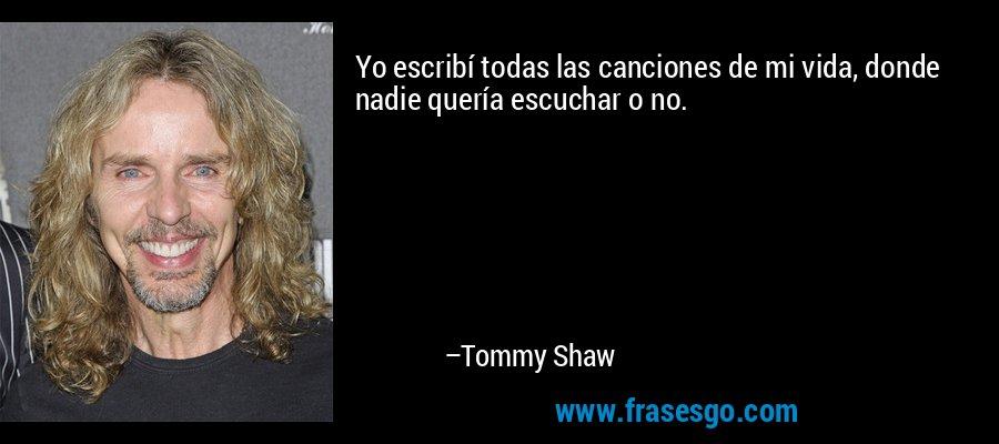 Yo escribí todas las canciones de mi vida, donde nadie quería escuchar o no. – Tommy Shaw