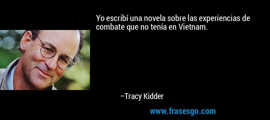 Yo escribí una novela sobre las experiencias de combate que no tenía en Vietnam. – Tracy Kidder