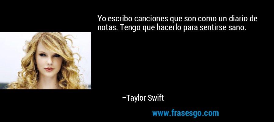 Yo escribo canciones que son como un diario de notas. Tengo que hacerlo para sentirse sano. – Taylor Swift
