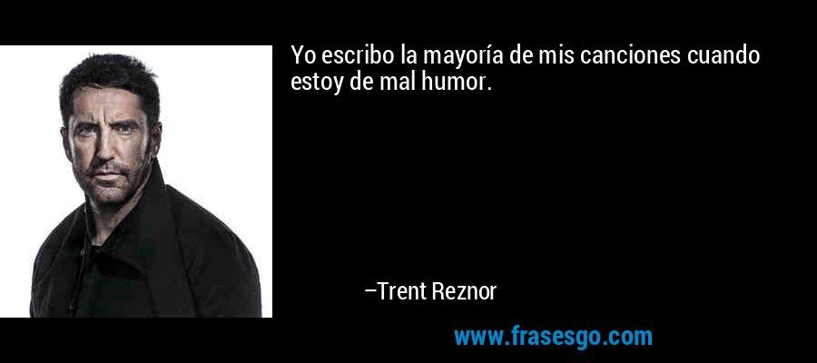 Yo escribo la mayoría de mis canciones cuando estoy de mal humor. – Trent Reznor