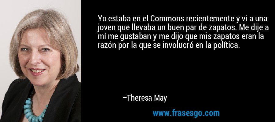 Yo estaba en el Commons recientemente y vi a una joven que llevaba un buen par de zapatos. Me dije a mí me gustaban y me dijo que mis zapatos eran la razón por la que se involucró en la política. – Theresa May