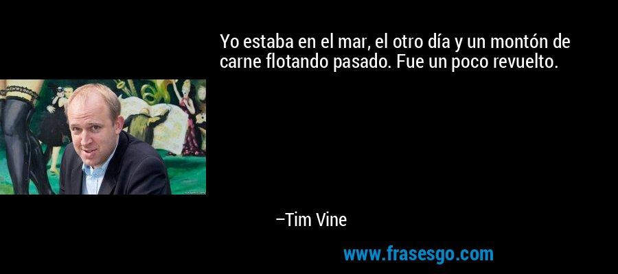 Yo estaba en el mar, el otro día y un montón de carne flotando pasado. Fue un poco revuelto. – Tim Vine