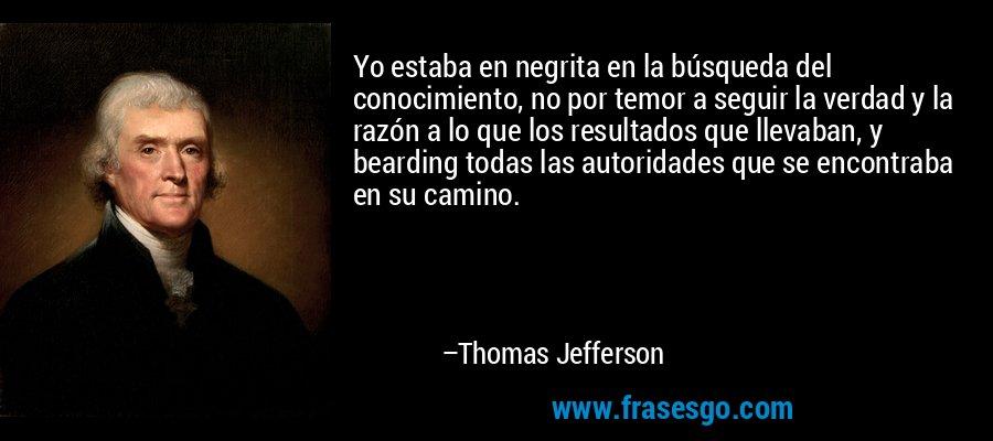 Yo estaba en negrita en la búsqueda del conocimiento, no por temor a seguir la verdad y la razón a lo que los resultados que llevaban, y bearding todas las autoridades que se encontraba en su camino. – Thomas Jefferson