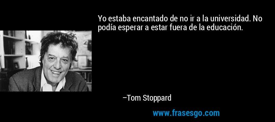 Yo estaba encantado de no ir a la universidad. No podía esperar a estar fuera de la educación. – Tom Stoppard