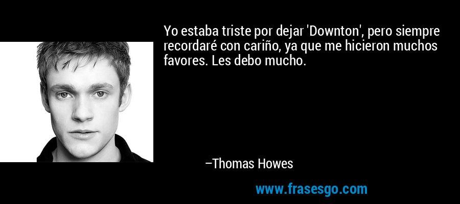 Yo estaba triste por dejar 'Downton', pero siempre recordaré con cariño, ya que me hicieron muchos favores. Les debo mucho. – Thomas Howes