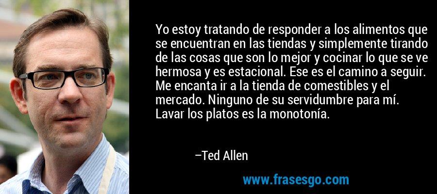 Yo estoy tratando de responder a los alimentos que se encuentran en las tiendas y simplemente tirando de las cosas que son lo mejor y cocinar lo que se ve hermosa y es estacional. Ese es el camino a seguir. Me encanta ir a la tienda de comestibles y el mercado. Ninguno de su servidumbre para mí. Lavar los platos es la monotonía. – Ted Allen