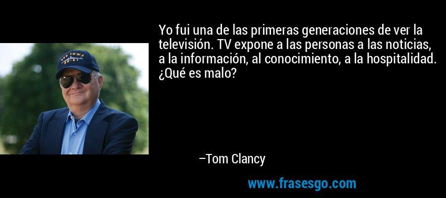 Yo fui una de las primeras generaciones de ver la televisión. TV expone a las personas a las noticias, a la información, al conocimiento, a la hospitalidad. ¿Qué es malo? – Tom Clancy