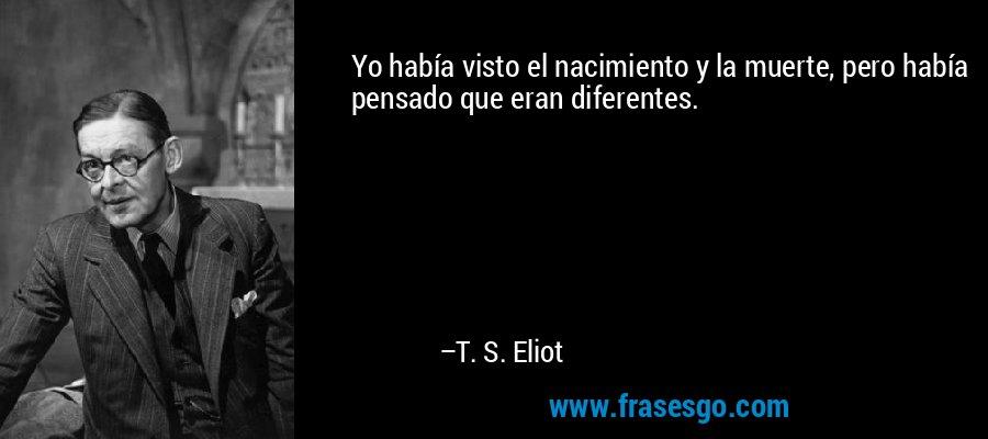 Yo había visto el nacimiento y la muerte, pero había pensado que eran diferentes. – T. S. Eliot