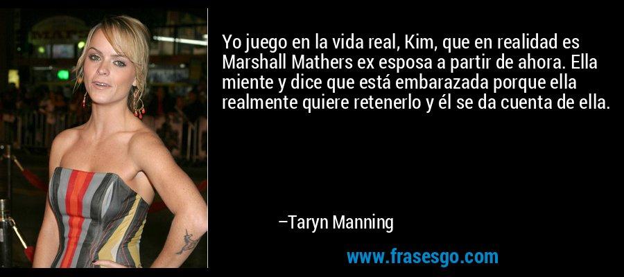 Yo juego en la vida real, Kim, que en realidad es Marshall Mathers ex esposa a partir de ahora. Ella miente y dice que está embarazada porque ella realmente quiere retenerlo y él se da cuenta de ella. – Taryn Manning