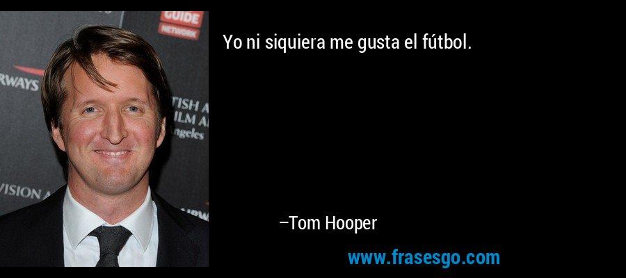 Yo ni siquiera me gusta el fútbol. – Tom Hooper